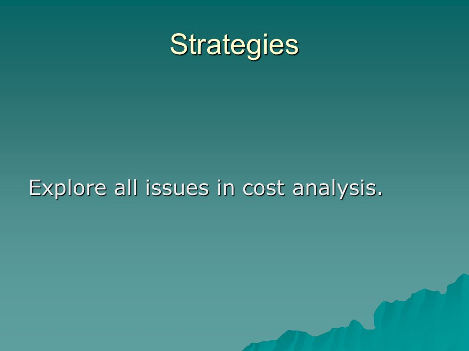 Strategies Explore all issues in cost analysis.