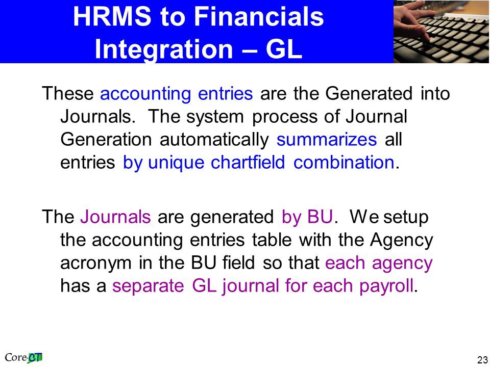 23 HRMS to Financials Integration – GL These accounting entries are the Generated into Journals. The system process of Journal Generation automaticall