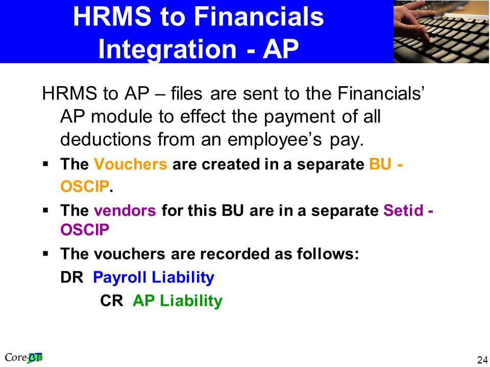 24 HRMS to Financials Integration - AP HRMS to AP – files are sent to the Financials AP module to effect the payment of all deductions from an employees pay.