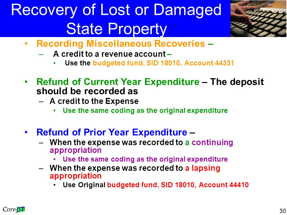 30 Recovery of Lost or Damaged State Property Recording Miscellaneous Recoveries – –A credit to a revenue account – Use the budgeted fund, SID 18010, Account 44331 Refund of Current Year Expenditure – The deposit should be recorded as –A credit to the Expense Use the same coding as the original expenditure Refund of Prior Year Expenditure – –When the expense was recorded to a continuing appropriation Use the same coding as the original expenditure –When the expense was recorded to a lapsing appropriation Use Original budgeted fund, SID 18010, Account 44410