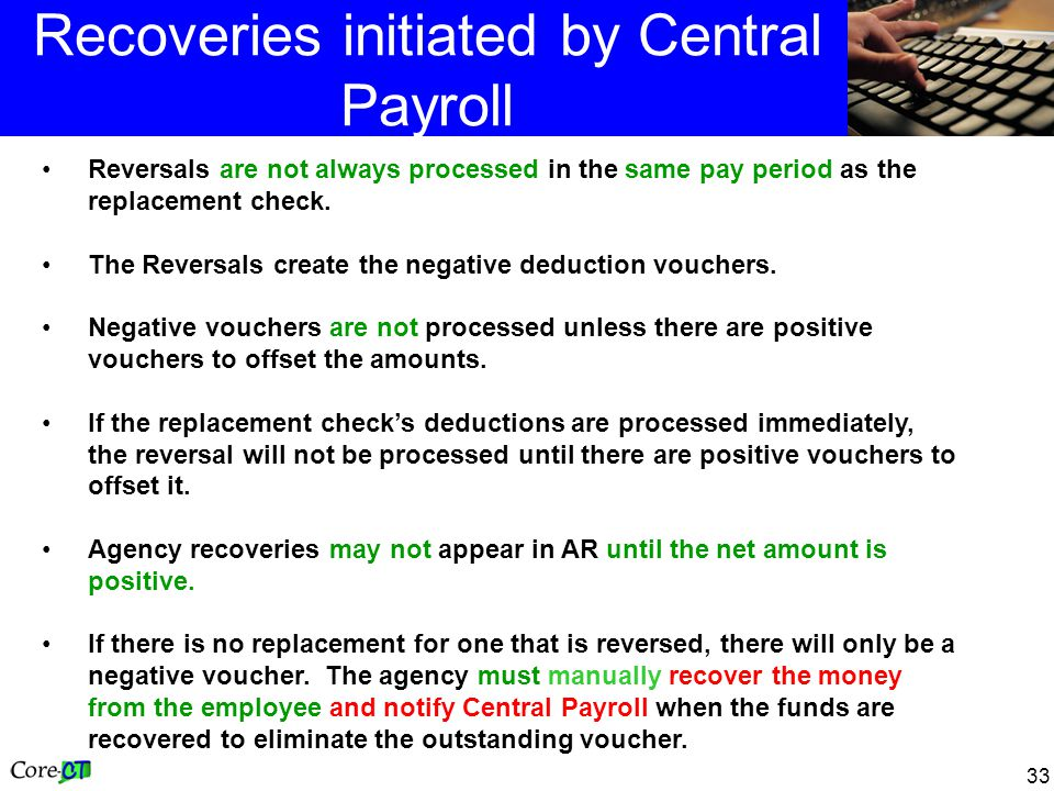 33 Recoveries initiated by Central Payroll Reversals are not always processed in the same pay period as the replacement check. The Reversals create th