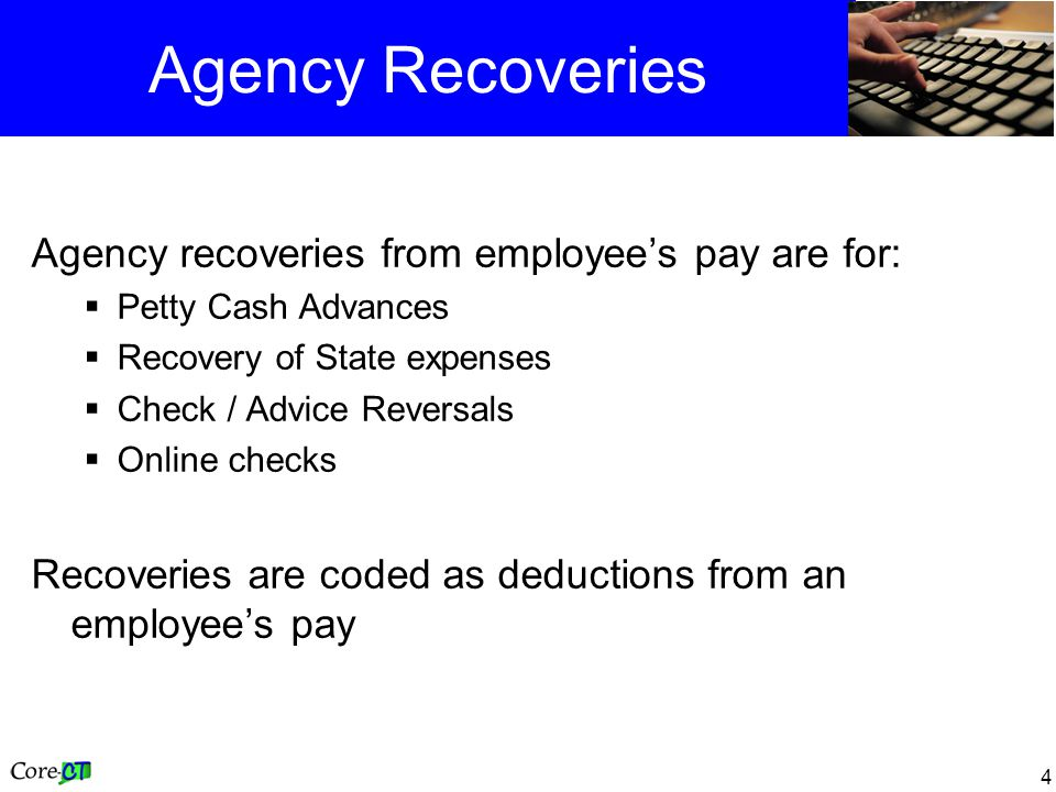 4 Agency Recoveries Agency recoveries from employees pay are for: Petty Cash Advances Recovery of State expenses Check / Advice Reversals Online check