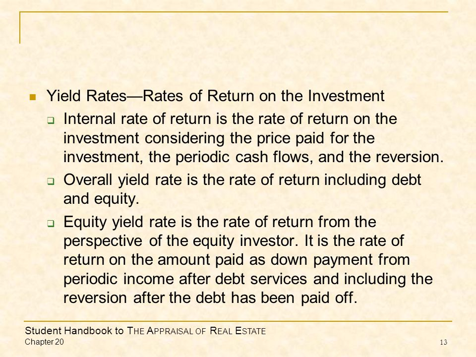 Student Handbook to T HE A PPRAISAL OF R EAL E STATE Chapter 20 13 Yield RatesRates of Return on the Investment Internal rate of return is the rate of