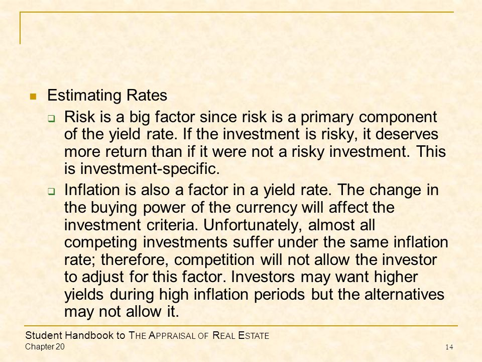 Student Handbook to T HE A PPRAISAL OF R EAL E STATE Chapter 20 14 Estimating Rates Risk is a big factor since risk is a primary component of the yiel