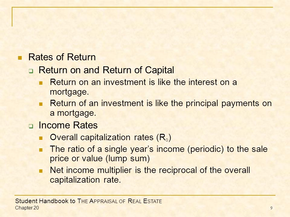 Student Handbook to T HE A PPRAISAL OF R EAL E STATE Chapter 20 9 Rates of Return Return on and Return of Capital Return on an investment is like the