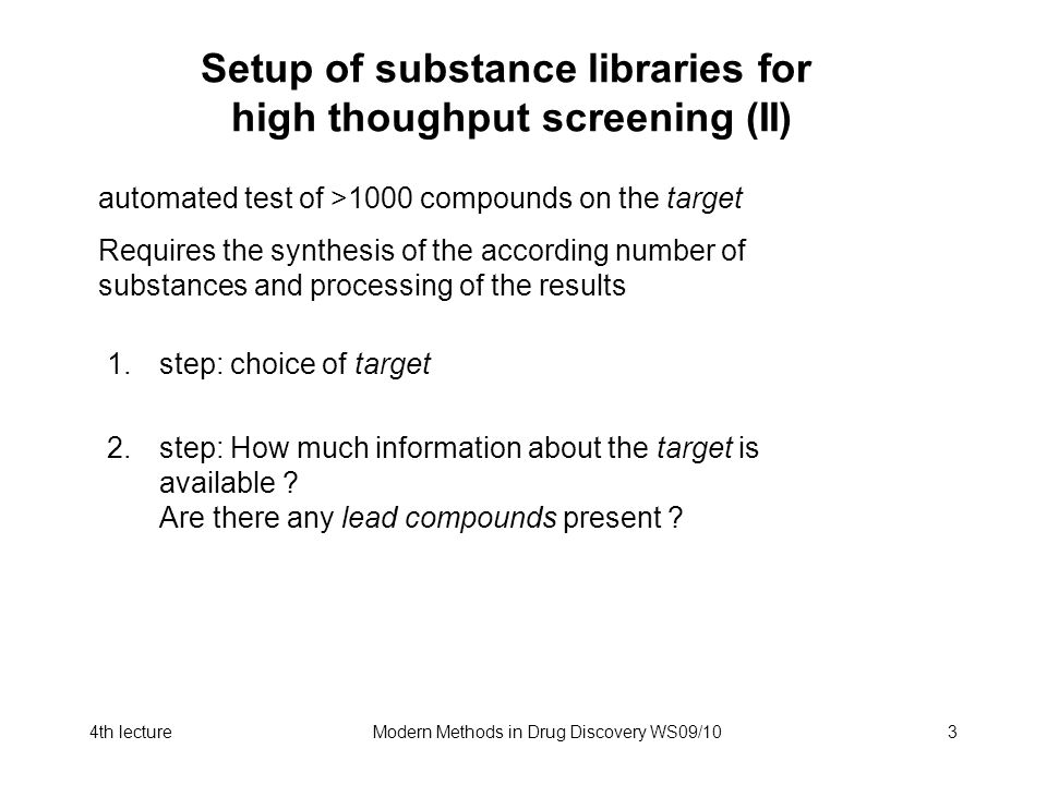 4th lectureModern Methods in Drug Discovery WS09/103 Setup of substance libraries for high thoughput screening (II) automated test of >1000 compounds on the target Requires the synthesis of the according number of substances and processing of the results 1.step: choice of target 2.step: How much information about the target is available .