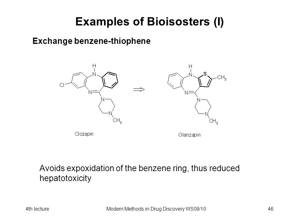4th lectureModern Methods in Drug Discovery WS09/1046 Examples of Bioisosters (I) Exchange benzene-thiophene Avoids expoxidation of the benzene ring, thus reduced hepatotoxicity