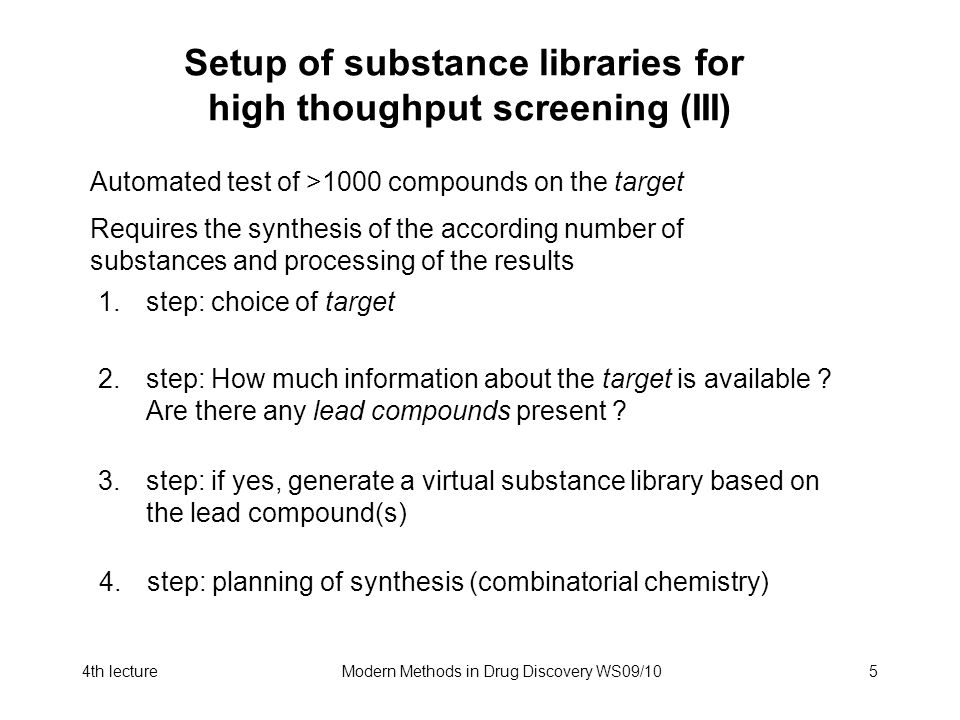4th lectureModern Methods in Drug Discovery WS09/105 Automated test of >1000 compounds on the target Requires the synthesis of the according number of substances and processing of the results 1.step: choice of target 2.step: How much information about the target is available .