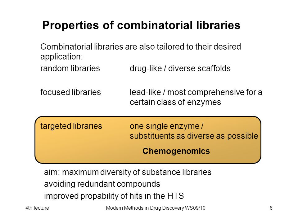 4th lectureModern Methods in Drug Discovery WS09/106 Properties of combinatorial libraries Combinatorial libraries are also tailored to their desired application: random librariesdrug-like / diverse scaffolds focused librarieslead-like / most comprehensive for a certain class of enzymes targeted librariesone single enzyme / substituents as diverse as possible Chemogenomics aim: maximum diversity of substance libraries avoiding redundant compounds improved propability of hits in the HTS