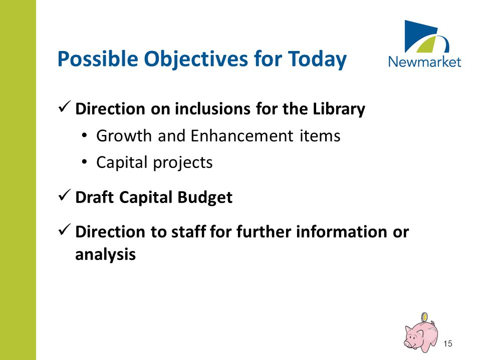 Possible Objectives for Today Direction on inclusions for the Library Growth and Enhancement items Capital projects Draft Capital Budget Direction to staff for further information or analysis 15