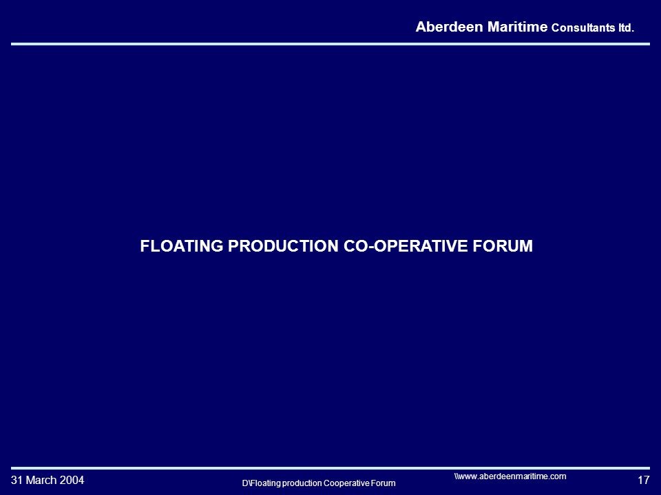 31 March 2004 D\Floating production Cooperative Forum 17 \\www.aberdeenmaritime.com Aberdeen Maritime Consultants ltd.