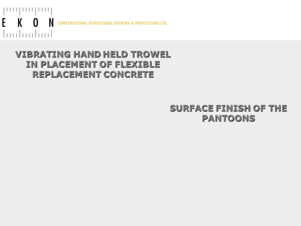 VIBRATING HAND HELD TROWEL IN PLACEMENT OF FLEXIBLE REPLACEMENT CONCRETE SURFACE FINISH OF THE PANTOONS