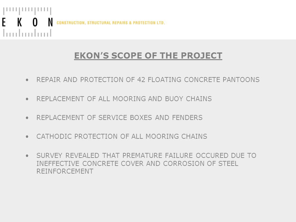 EKONS SCOPE OF THE PROJECT REPAIR AND PROTECTION OF 42 FLOATING CONCRETE PANTOONS REPLACEMENT OF ALL MOORING AND BUOY CHAINS REPLACEMENT OF SERVICE BOXES AND FENDERS CATHODIC PROTECTION OF ALL MOORING CHAINS SURVEY REVEALED THAT PREMATURE FAILURE OCCURED DUE TO INEFFECTIVE CONCRETE COVER AND CORROSION OF STEEL REINFORCEMENT