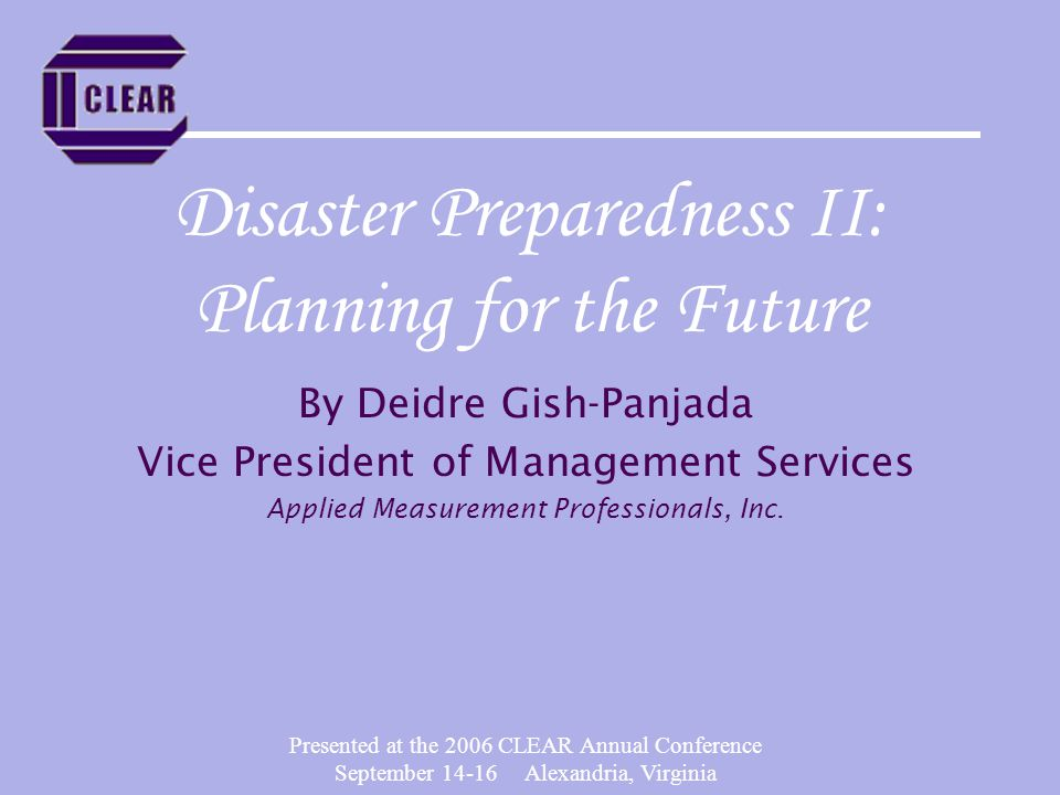Presented at the 2006 CLEAR Annual Conference September 14-16 Alexandria, Virginia Disaster Preparedness II: Planning for the Future By Deidre Gish-Panjada Vice President of Management Services Applied Measurement Professionals, Inc.