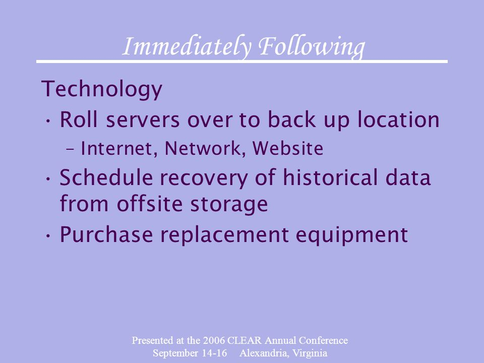 Presented at the 2006 CLEAR Annual Conference September 14-16 Alexandria, Virginia Immediately Following Technology Roll servers over to back up location –Internet, Network, Website Schedule recovery of historical data from offsite storage Purchase replacement equipment