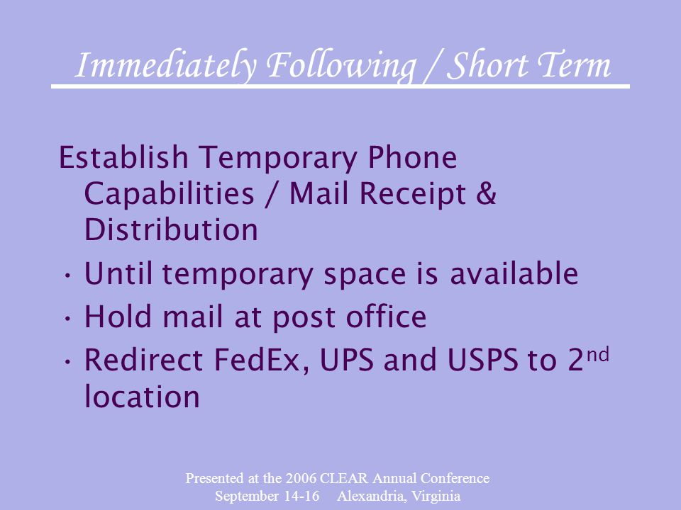 Presented at the 2006 CLEAR Annual Conference September 14-16 Alexandria, Virginia Immediately Following / Short Term Establish Temporary Phone Capabilities / Mail Receipt & Distribution Until temporary space is available Hold mail at post office Redirect FedEx, UPS and USPS to 2 nd location