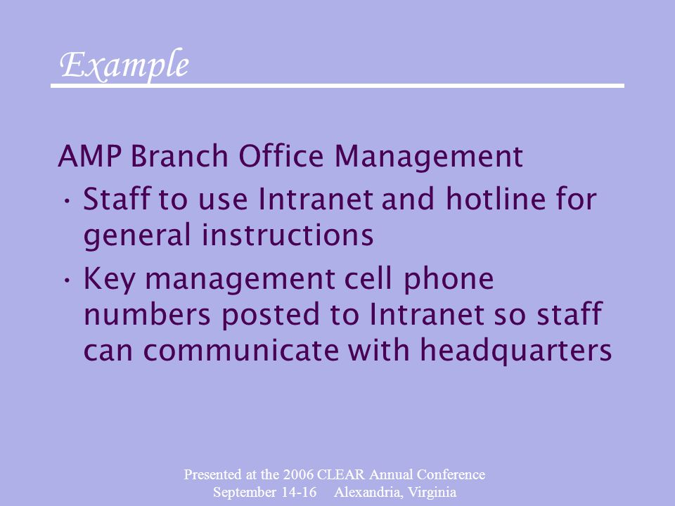 Presented at the 2006 CLEAR Annual Conference September 14-16 Alexandria, Virginia AMP Branch Office Management Staff to use Intranet and hotline for general instructions Key management cell phone numbers posted to Intranet so staff can communicate with headquarters Example