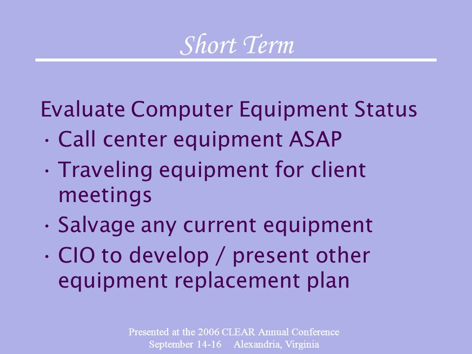 Presented at the 2006 CLEAR Annual Conference September 14-16 Alexandria, Virginia Short Term Evaluate Computer Equipment Status Call center equipment ASAP Traveling equipment for client meetings Salvage any current equipment CIO to develop / present other equipment replacement plan