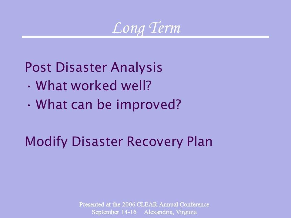 Presented at the 2006 CLEAR Annual Conference September 14-16 Alexandria, Virginia Long Term Post Disaster Analysis What worked well? What can be impr