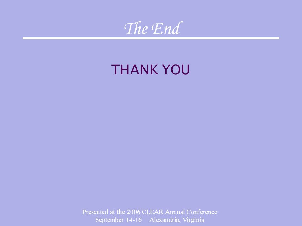 Presented at the 2006 CLEAR Annual Conference September 14-16 Alexandria, Virginia The End THANK YOU
