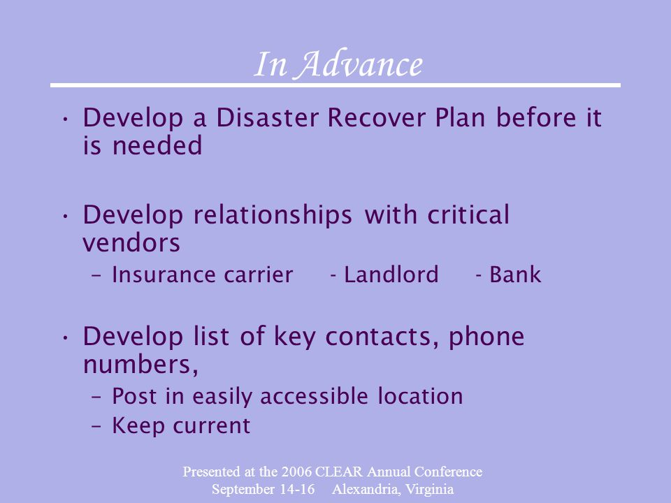 Presented at the 2006 CLEAR Annual Conference September 14-16 Alexandria, Virginia In Advance Develop a Disaster Recover Plan before it is needed Deve