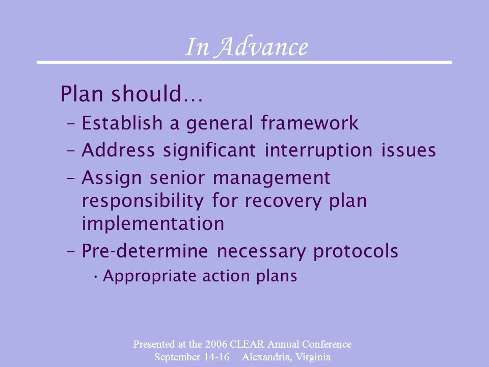 Presented at the 2006 CLEAR Annual Conference September 14-16 Alexandria, Virginia In Advance Plan should… –Establish a general framework –Address significant interruption issues –Assign senior management responsibility for recovery plan implementation –Pre-determine necessary protocols Appropriate action plans