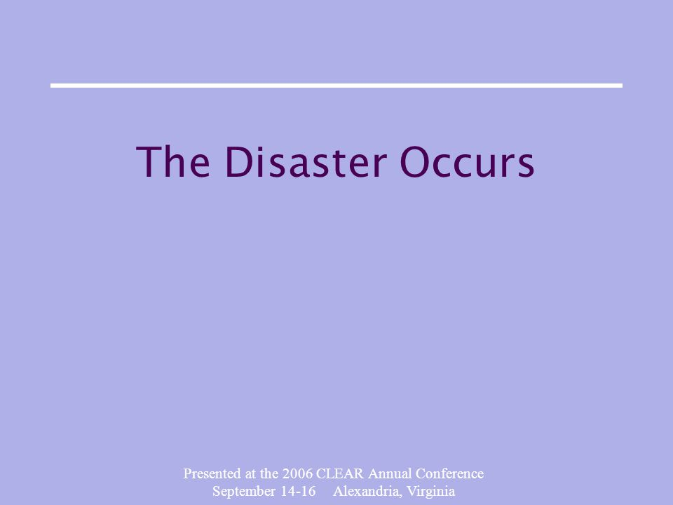 Presented at the 2006 CLEAR Annual Conference September 14-16 Alexandria, Virginia The Disaster Occurs