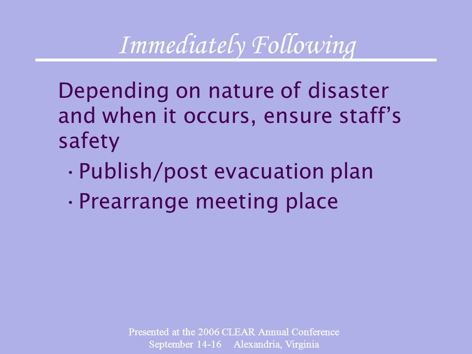 Presented at the 2006 CLEAR Annual Conference September 14-16 Alexandria, Virginia Immediately Following Depending on nature of disaster and when it occurs, ensure staffs safety Publish/post evacuation plan Prearrange meeting place