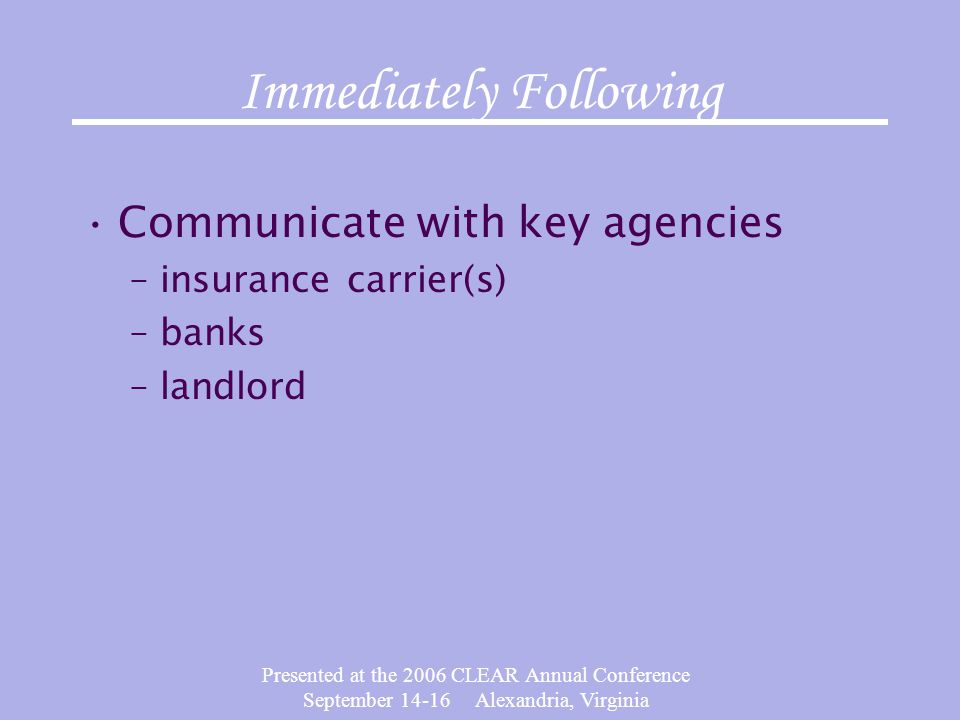 Presented at the 2006 CLEAR Annual Conference September 14-16 Alexandria, Virginia Immediately Following Communicate with key agencies –insurance carrier(s) –banks –landlord