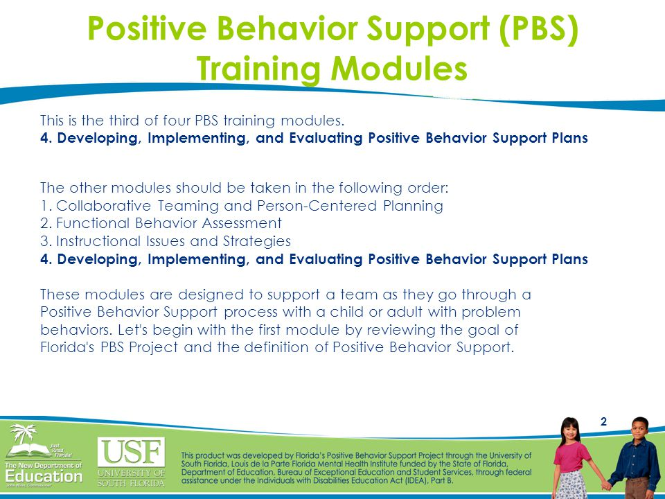 2 Positive Behavior Support (PBS) Training Modules This is the third of four PBS training modules. 4. Developing, Implementing, and Evaluating Positiv