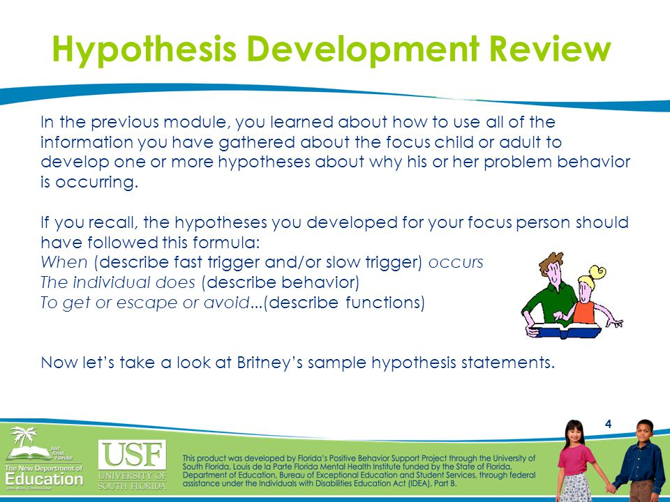 4 Hypothesis Development Review In the previous module, you learned about how to use all of the information you have gathered about the focus child or