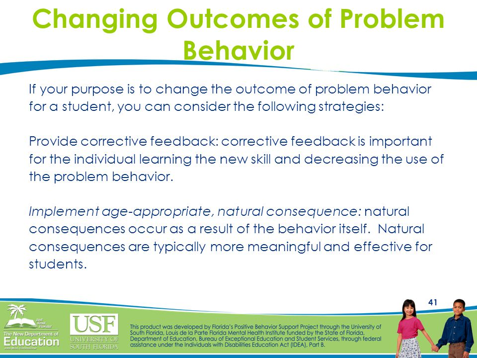 41 Changing Outcomes of Problem Behavior If your purpose is to change the outcome of problem behavior for a student, you can consider the following st