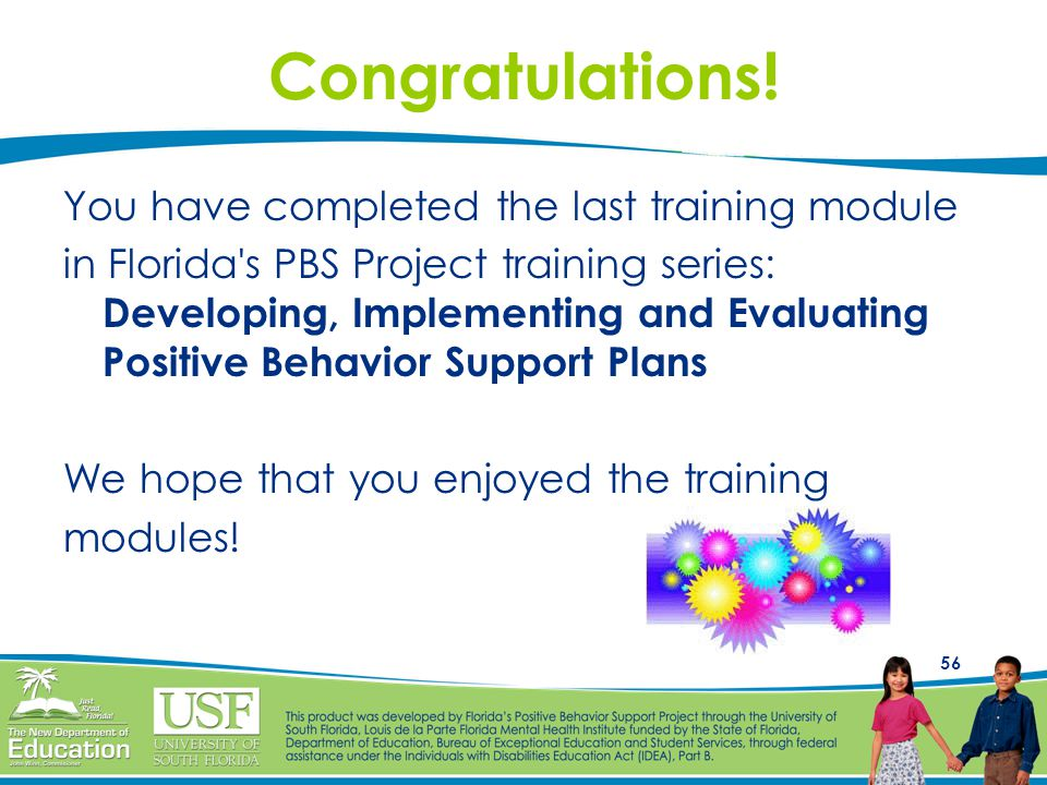 56 Congratulations! You have completed the last training module in Florida's PBS Project training series: Developing, Implementing and Evaluating Posi