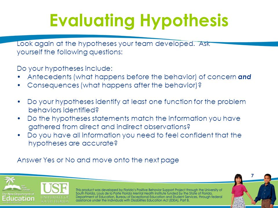7 Evaluating Hypothesis Look again at the hypotheses your team developed. Ask yourself the following questions: Do your hypotheses include: Antecedent