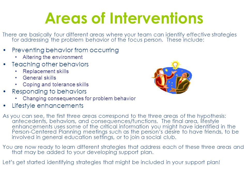 Areas of Interventions There are basically four different areas where your team can identify effective strategies for addressing the problem behavior