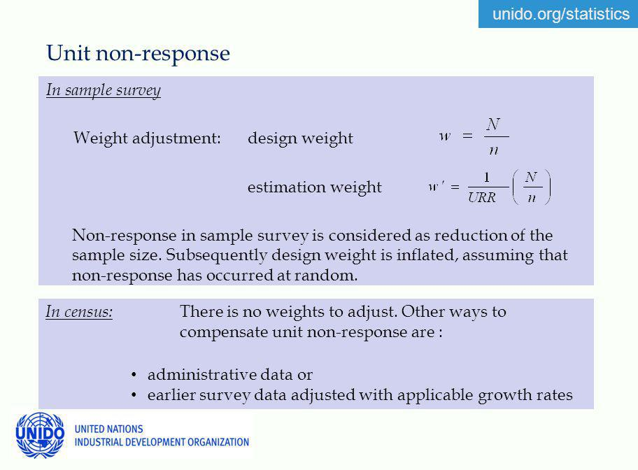 unido.org/statistics Unit non-response In sample survey Weight adjustment: design weight estimation weight Non-response in sample survey is considered as reduction of the sample size.
