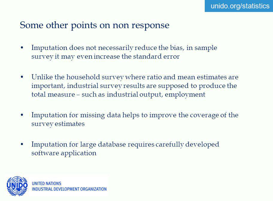 unido.org/statistics Some other points on non response Imputation does not necessarily reduce the bias, in sample survey it may even increase the standard error Unlike the household survey where ratio and mean estimates are important, industrial survey results are supposed to produce the total measure – such as industrial output, employment Imputation for missing data helps to improve the coverage of the survey estimates Imputation for large database requires carefully developed software application