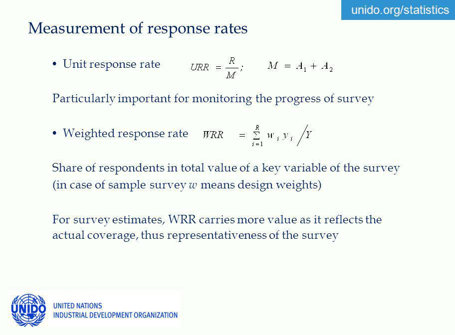 unido.org/statistics Measurement of response rates Unit response rate Particularly important for monitoring the progress of survey Weighted response rate Share of respondents in total value of a key variable of the survey (in case of sample survey w means design weights) For survey estimates, WRR carries more value as it reflects the actual coverage, thus representativeness of the survey