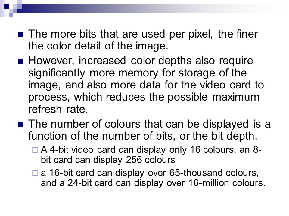 The more bits that are used per pixel, the finer the color detail of the image. However, increased color depths also require significantly more memory