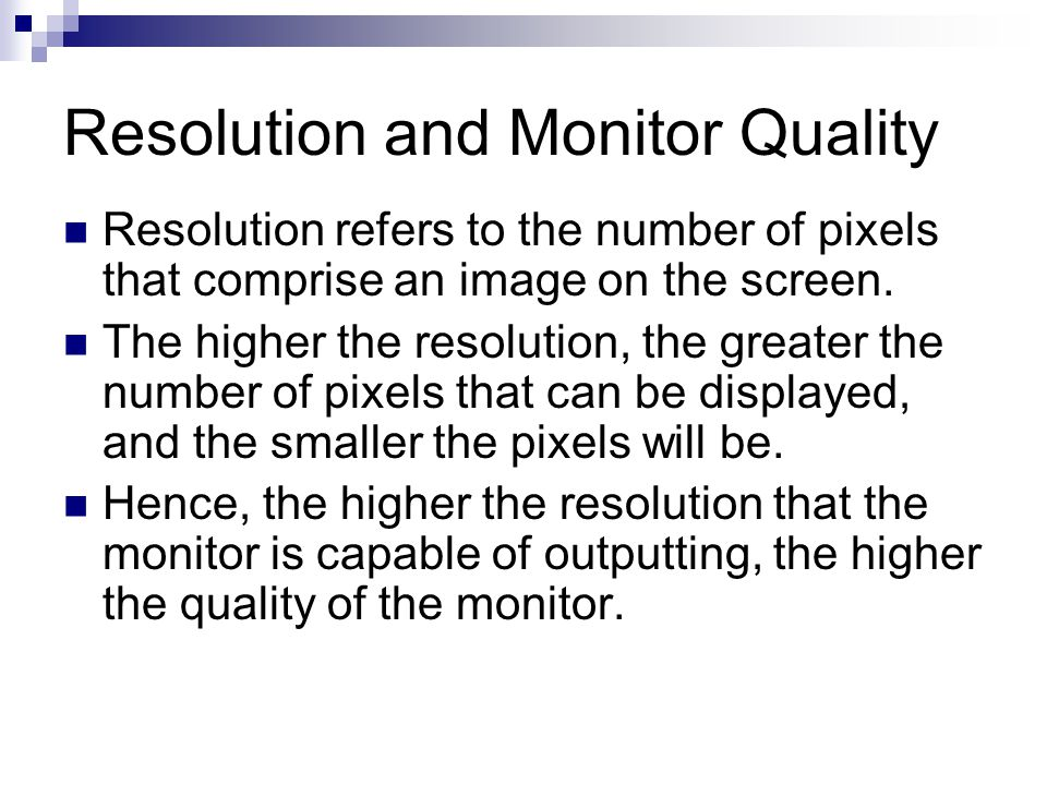 Resolution and Monitor Quality Resolution refers to the number of pixels that comprise an image on the screen. The higher the resolution, the greater