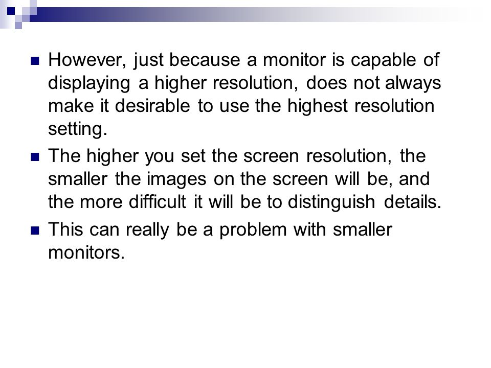 However, just because a monitor is capable of displaying a higher resolution, does not always make it desirable to use the highest resolution setting.