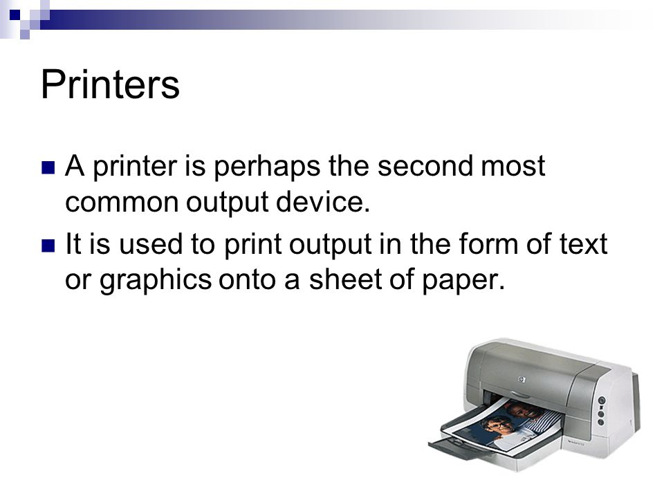 Printers A printer is perhaps the second most common output device. It is used to print output in the form of text or graphics onto a sheet of paper.