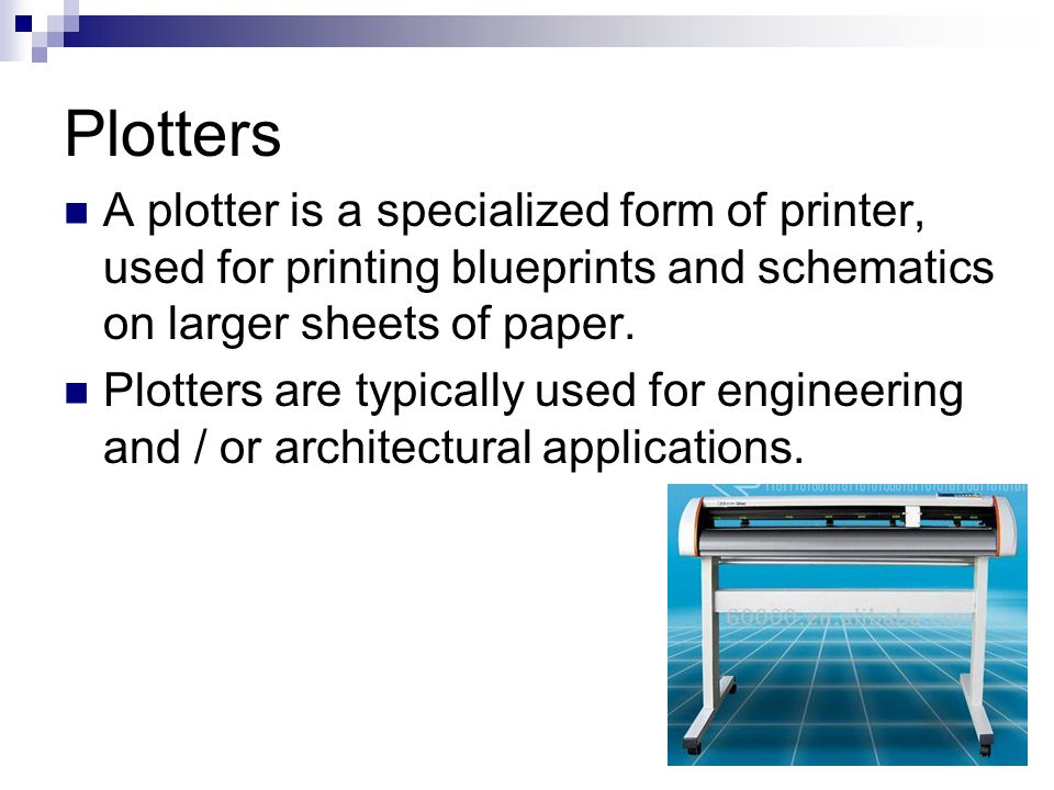 Plotters A plotter is a specialized form of printer, used for printing blueprints and schematics on larger sheets of paper. Plotters are typically use