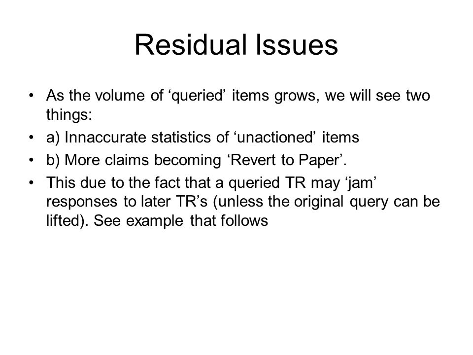 Residual Issues As the volume of queried items grows, we will see two things: a) Innaccurate statistics of unactioned items b) More claims becoming Revert to Paper.
