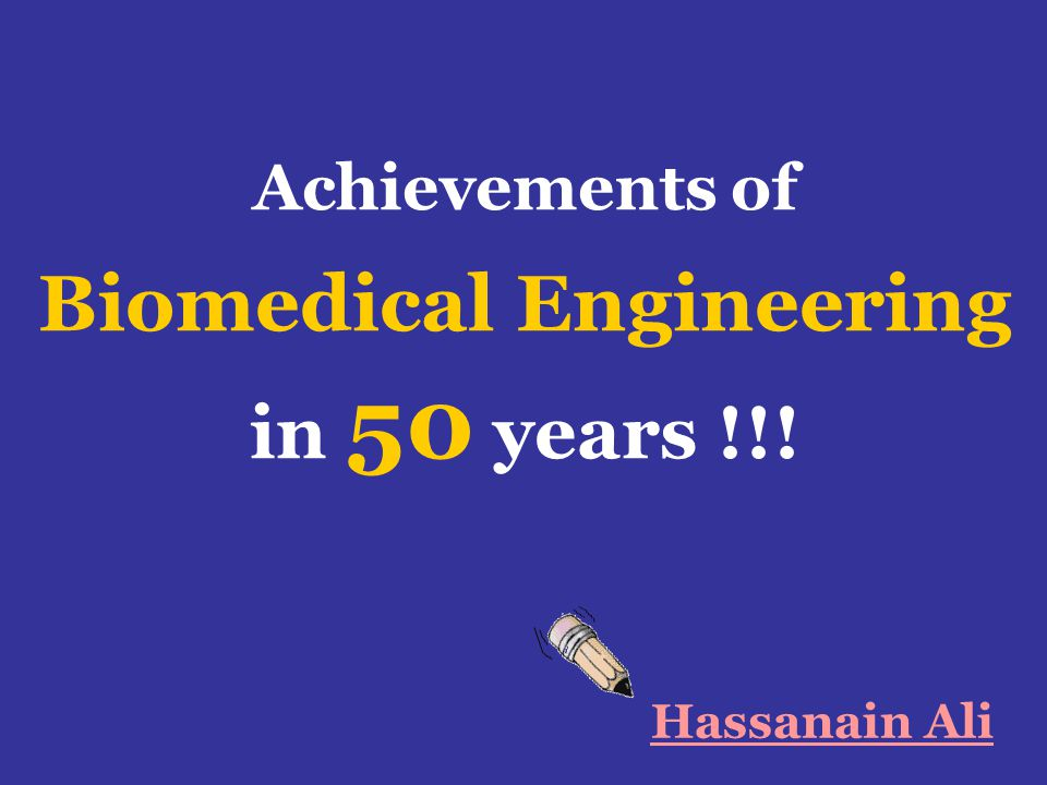Achievements of Biomedical Engineering in 50 years !!! Hassanain Ali