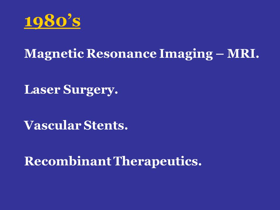 1980s Magnetic Resonance Imaging – MRI. Laser Surgery. Vascular Stents. Recombinant Therapeutics.