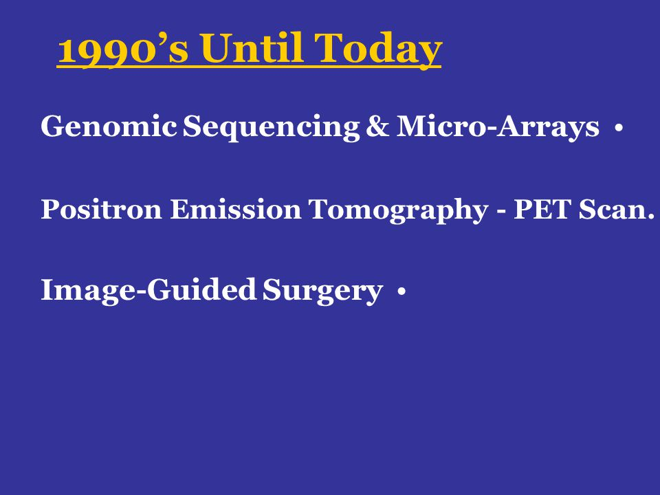 1990s Until Today Genomic Sequencing & Micro-Arrays Positron Emission Tomography - PET Scan. Image-Guided Surgery