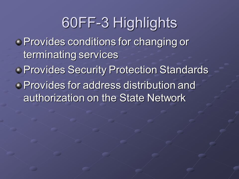 60FF-3 Highlights Provides conditions for changing or terminating services Provides Security Protection Standards Provides for address distribution and authorization on the State Network