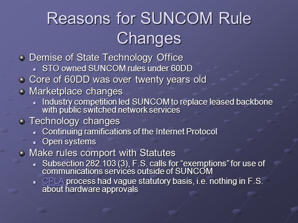 Reasons for SUNCOM Rule Changes Demise of State Technology Office STO owned SUNCOM rules under 60DD STO owned SUNCOM rules under 60DD Core of 60DD was over twenty years old Marketplace changes Industry competition led SUNCOM to replace leased backbone with public switched network services Industry competition led SUNCOM to replace leased backbone with public switched network services Technology changes Continuing ramifications of the Internet Protocol Continuing ramifications of the Internet Protocol Open systems Open systems Make rules comport with Statutes Subsection 282.103 (3), F.S.