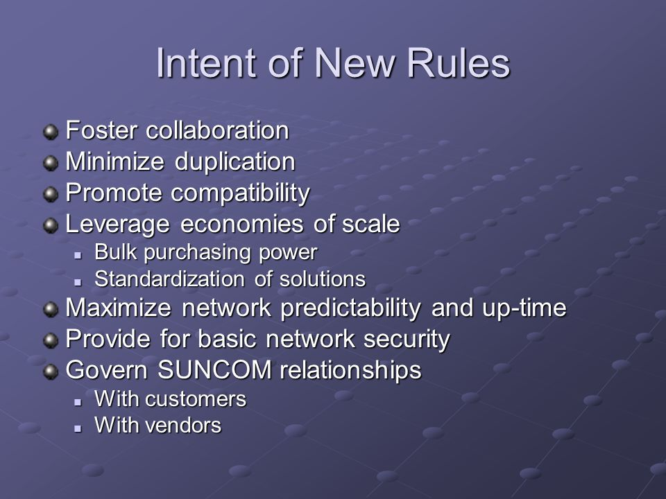 Intent of New Rules Foster collaboration Minimize duplication Promote compatibility Leverage economies of scale Bulk purchasing power Bulk purchasing power Standardization of solutions Standardization of solutions Maximize network predictability and up-time Provide for basic network security Govern SUNCOM relationships With customers With customers With vendors With vendors